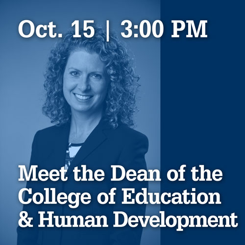 October 15 at 3:00 PM | Meet the Dean of the college of education and human development